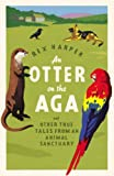 Rex Harper An Otter on the Aga: And Other True Tales from an Animal Sanctuary