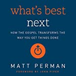 What's Best Next: How the Gospel Transforms the Way You Get Things Done | Matthew Perman
