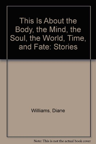 This Is About the Body, the Mind, the Soul, the World, Time, and Fate: Stories