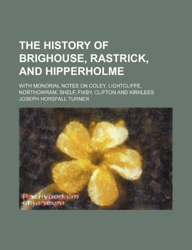 The history of Brighouse, Rastrick, and Hipperholme; with monorial notes on Coley, Lightcliffe, Northowram, Shelf, Fixby, Clifton and Kirklees