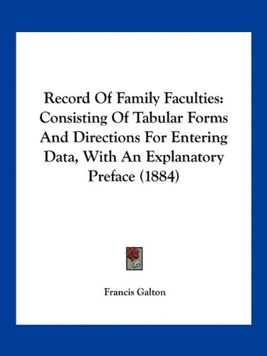 Record of Family Faculties: Consisting of Tabular Forms and Directions for Entering Data, with an Explanatory Preface (1884)
