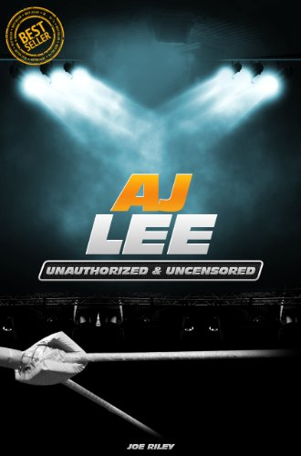 Joe Riley - AJ Lee - Wrestling Unauthorized & Uncensored (All Ages Deluxe Edition with Videos)