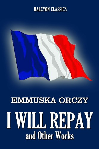 I Will Repay and Other Works by Baroness Emmuska Orczy (Unexpurgated Edition) (Halcyon Classics) PDF