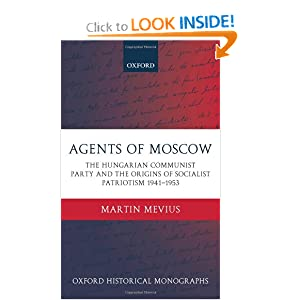 Agents of Moscow: The Hungarian Communist Party and the Origins of Socialist Patriotism 1941-1953 (Oxford Historical Monographs) Martin Mevius
