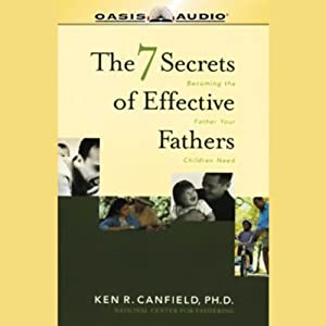 The 7 Secrets of Effective Fathers: Becoming the Father Your Children Need | [Ken R. Canfield]
