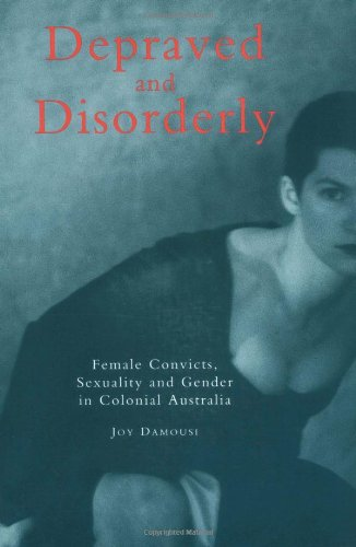 Depraved and Disorderly: Female Convicts, Sexuality and Gender in Colonial Australia