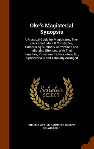 Oke's Magisterial Synopsis: A Practical Guide for Magistrates, Their Clerks, Solicitors & Constables, Comprising Summary Convictions and Indictable ... &c., Alphabetically and Tabularly Arranged