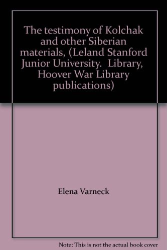 The Testimony Of Kolchak And Other Siberian Materials, (Leland Stanford Junior University. Library, Hoover War Library Publications)