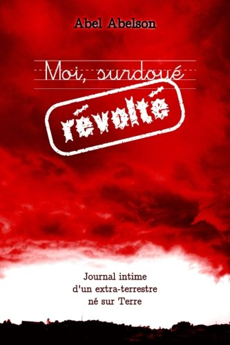 Moi, surdoué révolté (Deuxième édition): Journal intime d'un extra-terrestre né sur Terre