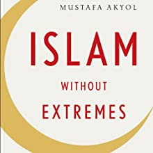 Islam Without Extremes: A Muslim Case for Liberty (       UNABRIDGED) by Mustafa Akyol Narrated by Bill Hensel