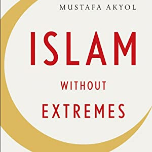 Islam Without Extremes: A Muslim Case for Liberty | [Mustafa Akyol]