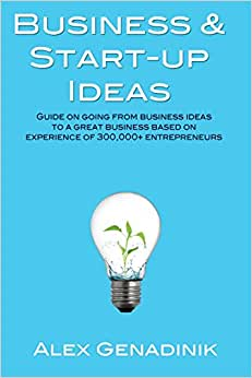 Business & Start-up Ideas: A Comprehensive Guide: Step By Step Guide On How To Go From Business Ideas To Starting A Successful Business
