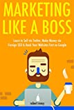 Marketing Like a Boss (2017): Learn to Sell via Twitter, Make Money via Foreign SEO & Rank Your Websites Fast on Google