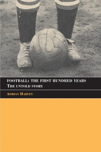 Football: The First Hundred Years: The Untold Story (Sport in the Global Society)