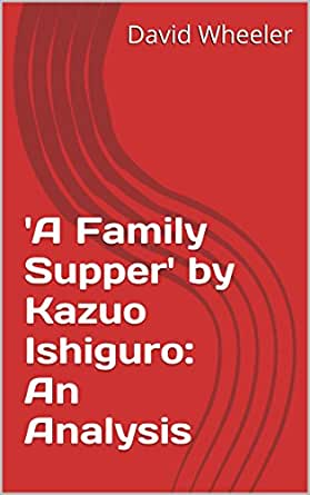 a family supper, by kazuo ishiguro essay Preview pictures of the document: commentary a family supper by kazuo ishiguro a family supper, by kazuo ishiguro, is a short story that begins with the son of a japanese family returning to japan to meet his family.
