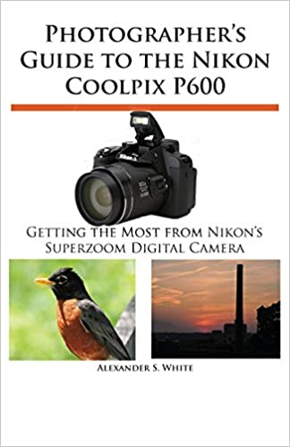 This is on my Wish List: Photographer's Guide to the Nikon Coolpix P600: Alexander S. White: 9781937986254: : Books