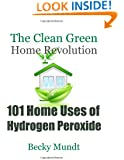 101 Home Uses of Hydrogen Peroxide: The Clean Green Home Revolution (Natural Miracles) (Volume 1)