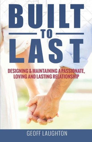 Built To Last:: Designing & Maintaining a Passionate, Loving and Lasting Relationship