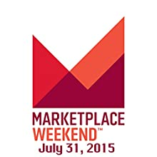 Marketplace Weekend, July 31, 2015  by Lizzie O'Leary Narrated by Lizzie O'Leary