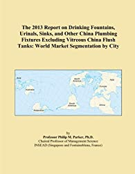 The 2013 Report on Drinking Fountains, Urinals, Sinks, and Other China Plumbing Fixtures Excluding Vitreous China Flush Tanks: World Market Segmentation by City