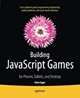 Building JavaScript Games: for Phones, Tablets, and Desktop Front Cover