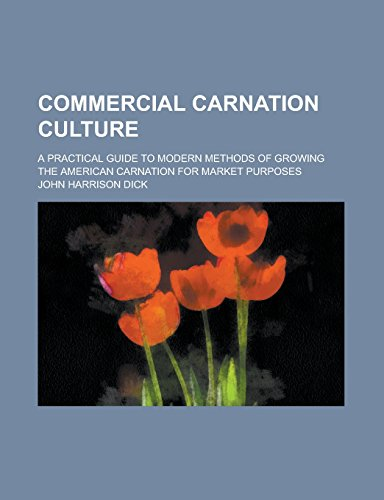 Commercial Carnation Culture; A Practical Guide to Modern Methods of Growing the American Carnation for Market Purposes