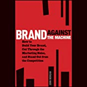 Brand Against the Machine: How to Build Your Brand, Cut Through the Marketing Noise, and Stand Out from the Competition | [John Morgan]