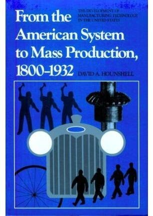 from-the-american-system-to-mass-production-1800-1932-the-development-of-manufacturing-technology-in