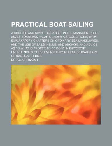Practical Boat-Sailing; A Concise and Simple Treatise on the Management of Small Boats and Yachts Under All Conditions, With Explanatory Chapters on ... and Advice as to What Is Proper to Be Don