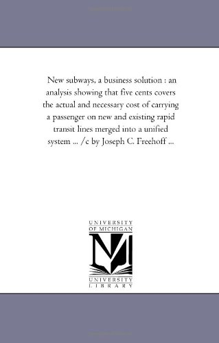 New subways, a business solution : an analysis showing that five cents covers the actual and necessary cost of carrying a passenger on new and ... system ... /c by Joseph C. Freehoff ... PDF