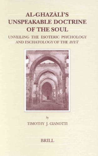 Al-Ghazali's Unspeakable Doctine of the Soul: Unveiling the Esoteric Psychology and Eschatology of the Ihya' (Brill's Studies in Itellectual History)