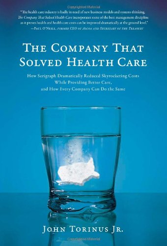 Download The Company That Solved Health Care: How Serigraph Dramatically Reduced Skyrocketing Costs While Providing Better Care, and How Every Company Can Do the Same