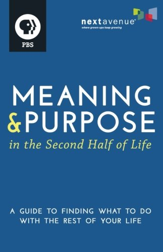 Meaning and Purpose in the Second Half of Life: A Guide to Finding What to Do with the Rest of Your Life
