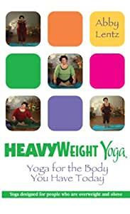 HeavyWeight Yoga: Yoga for the Body You Have Today
