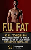 F.U. Fat: No B.S. Techniques for Rapid Fat Loss, Building the Ultimate Physique & Getting Cut like a Diamond That the Experts Won't Tell You (Fat Loss ... Training, Protein Diet) (English Edition)