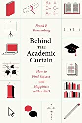 Behind the Academic Curtain - How to Find Success and Happiness with a PhD (Chicago Guides to Academic Life)