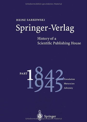 Springer-Verlag: History Of A Scientific Publishing House: Part 1: 1842 - 1945. Foundation - Maturation - Adversity (Pt. 1)