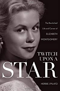 Twitch Upon a Star: The Bewitched Life and Career of Elizabeth Montgomery from Taylor Trade Publishing