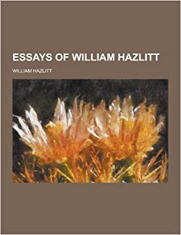 selected essays of william hazlitt All that is worth remembering: selected essays of william hazlitt contains two  essays about utilitarianism, and both reveal the extent to which.