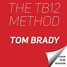 The TB12 Method: How to Achieve a Lifetime of Sustained Peak Performance Audiobook by Tom Brady Narrated by To Be Announced