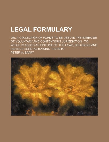 Legal Formulary; Or, a Collection of Forms to Be Used in the Exercise of Voluntary and Contentious Jurisdiction to Which Is Added an Epitome of the Laws, Decisions and Instructions Pertaining Thereto