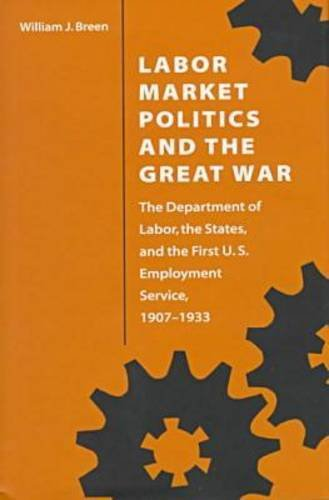 Labor Market Politics And The Great War: The Department Of Labor, The States, And The First U.S. Employment Service, 1907-1933