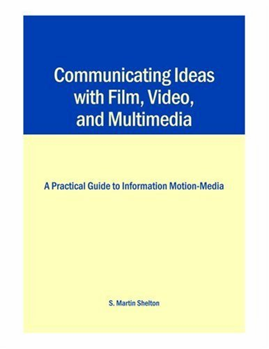Communicating Ideas with Film, Video, and Multimedia: A Practical Guide to Information Motion-Media