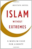 Islam without Extremes A Muslim Case for Liberty by Akyol, Mustafa [W. W. Norton,2011] (Hardcover)