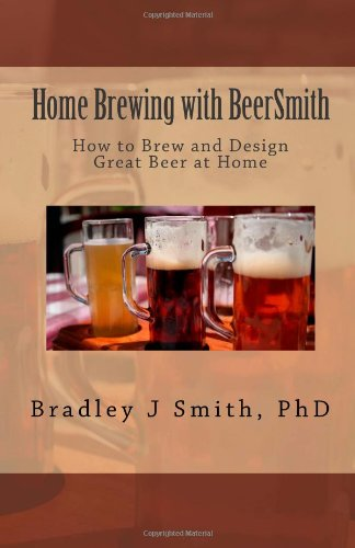 Home Brewing with BeerSmith: How to Brew and Design Great Beer at Home from CreateSpace Independent Publishing Platform