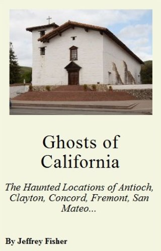 Jeffrey Fisher - Ghosts of California: The Haunted Locations of Antioch, Clayton, Concord, Fremont, San Mateo and Stockton