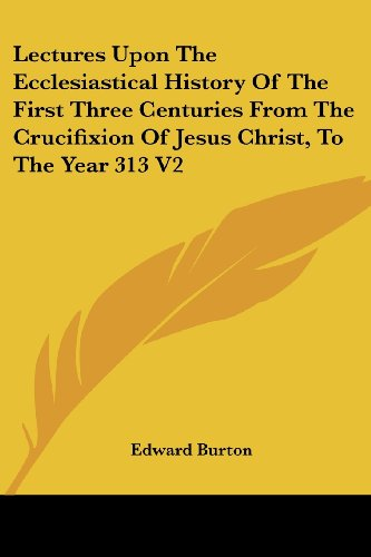 Lectures Upon The Ecclesiastical History Of The First Three Centuries From The Crucifixion Of Jesus Christ, To The Year 313 V2