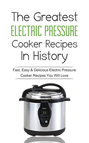 The Greatest Electric Pressure Cooker Recipes In History: Fast, Easy & Delicious Electric Pressure Cooker Recipes You Will Love by Sonia Maxwell