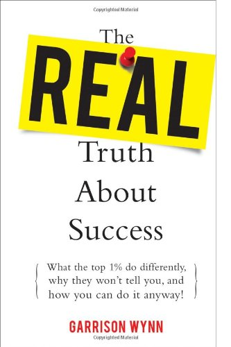 The Real Truth about Success:  What the Top 1% Do Differently, Why They Won't Tell You, and How You Can Do It Anyway!