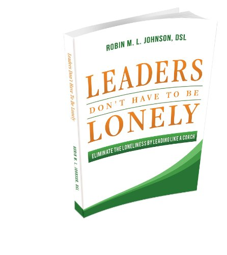 Robin M. L. Johnson  Dsl Robin M. L. Johnson - Leaders Don't Have to Be Lonely: Eliminate the Loneliness by Leading Like a Coach